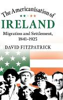 The Americanisation of Ireland: Migration and Settlement, 1841-1925 (Hardback)