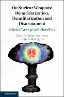 On Nuclear Weapons: Denuclearization, Demilitarization and Disarmament: Selected Writings of Richard Falk (Hardback)