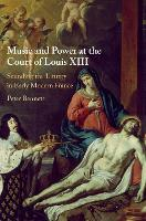 Music and Power at the Court of Louis XIII: Sounding the Liturgy in Early Modern France (Hardback)