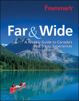 Frommer's Far & Wide: A Weekly Guide to Canada's Best Travel Experiences (Paperback)