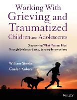 Working with Grieving and Traumatized Children and Adolescents: Discovering What Matters Most Through Evidence-Based, Sensory Interventions (Paperback)