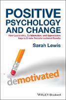 Positive Psychology and Change: How Leadership, Collaboration, and Appreciative Inquiry Create Transformational Results (Hardback)