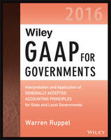 Wiley GAAP for Governments 2016: Interpretation and Application of Generally Accepted Accounting Principles for State and Local Governments - Wiley Regulatory Reporting (Paperback)