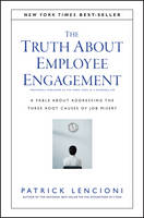 The Truth About Employee Engagement: A Fable About Addressing the Three Root Causes of Job Misery - J-B Lencioni Series (Hardback)