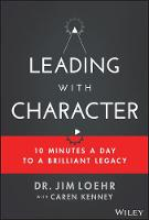 Leading with Character: 10 Minutes a Day to a Brilliant Legacy (Hardback)