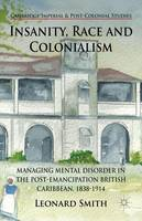 Insanity, Race and Colonialism: Managing Mental Disorder in the Post-Emancipation British Caribbean, 1838-1914 - Cambridge Imperial and Post-Colonial Studies Series (Hardback)