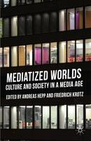 Mediatized Worlds: Culture and Society in a Media Age (Hardback)