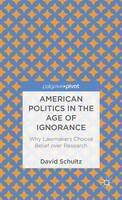 American Politics in the Age of Ignorance: Why Lawmakers Choose Belief over Research (Hardback)