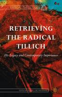 Retrieving the Radical Tillich: His Legacy and Contemporary Importance - Radical Theologies and Philosophies (Hardback)
