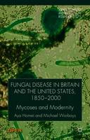 Fungal Disease in Britain and the United States 1850-2000: Mycoses and Modernity - Science, Technology and Medicine in Modern History (Paperback)