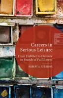 Careers in Serious Leisure: From Dabbler to Devotee in Search of Fulfilment - Leisure Studies in a Global Era (Hardback)