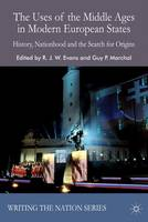 The Uses of the Middle Ages in Modern European States: History, Nationhood and the Search for Origins - Writing the Nation (Paperback)