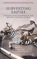 Subverting Empire: Deviance and Disorder in the British Colonial World - Cambridge Imperial and Post-Colonial Studies (Hardback)