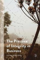 The Practice of Integrity in Business - Palgrave Studies in Governance, Leadership and Responsibility (Hardback)