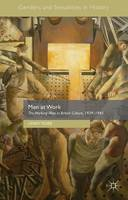 Men at Work: The Working Man in British Culture, 1939-1945 - Genders and Sexualities in History (Hardback)