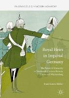 Royal Heirs in Imperial Germany: The Future of Monarchy in Nineteenth-Century Bavaria, Saxony and Wurttemberg - Palgrave Studies in Modern Monarchy (Hardback)