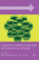 Scientific Composition and Metaphysical Ground - New Directions in the Philosophy of Science (Hardback)