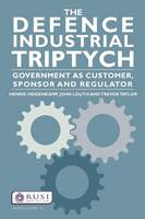 The Defence Industrial Triptych: Government as a Customer, Sponsor and Regulator of Defence Industry - Whitehall Papers (Paperback)