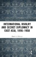 International Rivalry and Secret Diplomacy in East Asia, 1896-1950 - Routledge Studies in the Modern History of Asia (Hardback)