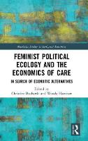 Feminist Political Ecology and the Economics of Care: In Search of Economic Alternatives - Routledge Studies in Ecological Economics (Hardback)