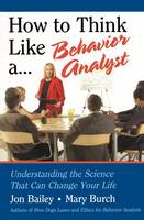 How to Think Like a Behavior Analyst: Understanding the Science That Can Change Your Life (Hardback)