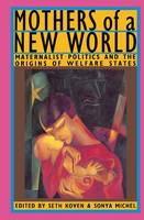 Mothers of a New World: Maternalist Politics and the Origins of Welfare States (Hardback)