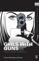 Girls with Guns: Firearms, Feminism, and Militarism - Framing 21st Century Social Issues (Hardback)