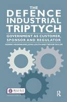The Defence Industrial Triptych: Government as a Customer, Sponsor and Regulator of Defence Industry - Whitehall Papers (Hardback)