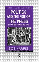 Politics and the Rise of the Press: Britain and France 1620-1800 - Historical Connections (Hardback)