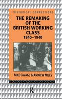 The Remaking of the British Working Class, 1840-1940 - Historical Connections (Hardback)