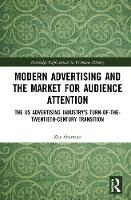 Modern Advertising and the Market for Audience Attention: The US Advertising Industry's Turn-of-the-Twentieth-Century Transition - Routledge Explorations in Economic History (Hardback)