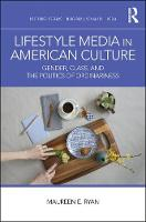 Lifestyle Media in American Culture: Gender, Class, and the Politics of Ordinariness - Routledge Research in Gender, Sexuality, and Media (Hardback)