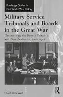 Military Service Tribunals and Boards in the Great War: Determining the Fate of Britain's and New Zealand's Conscripts - Routledge Studies in First World War History (Hardback)