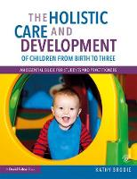 The Holistic Care and Development of Children from Birth to Three: An Essential Guide for Students and Practitioners (Paperback)