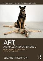 Art, Animals, and Experience: Relationships to Canines and the Natural World - Routledge Advances in Art and Visual Studies (Hardback)
