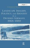 Landscape Imagery, Politics, and Identity in a Divided Germany, 1968-1989 (Paperback)
