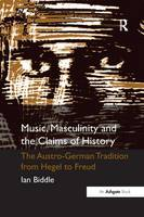 Music, Masculinity and the Claims of History: The Austro-German Tradition from Hegel to Freud (Paperback)