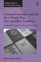 German Literature and the First World War: The Anti-War Tradition: Collected Essays by Brian Murdoch - Routledge Studies in First World War History (Paperback)