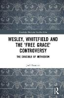 Wesley, Whitefield and the 'Free Grace' Controversy: The Crucible of Methodism - Routledge Methodist Studies Series (Hardback)
