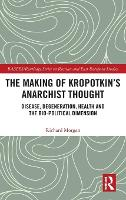 The Making of Kropotkin's Anarchist Thought: Disease, Degeneration, Health and the Bio-political Dimension - BASEES/Routledge Series on Russian and East European Studies (Hardback)