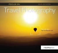 Focus on Travel Photography: Focus on the Fundamentals (Focus On Series) - The Focus On Series (Hardback)