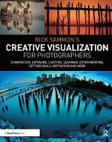 Rick Sammon's Creative Visualization for Photographers: Composition, exposure, lighting, learning, experimenting, setting goals, motivation and more (Hardback)