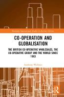 Co-operation and Globalisation: The British Co-operative Wholesales, the Co-operative Group and the World since 1863 - Routledge International Studies in Business History (Hardback)