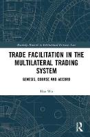 Trade Facilitation in the Multilateral Trading System: Genesis, Course and Accord - Routledge Research in International Economic Law (Hardback)