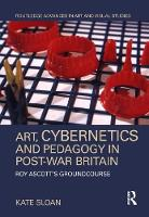 Art, Cybernetics and Pedagogy in Post-War Britain: Roy Ascott's Groundcourse - Routledge Advances in Art and Visual Studies (Hardback)