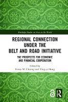 Regional Connection under the Belt and Road Initiative: The Prospects for Economic and Financial Cooperation - Routledge Studies on Asia in the World (Hardback)