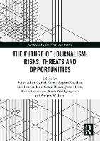 The Future of Journalism: Risks, Threats and Opportunities - Journalism Studies (Hardback)