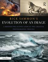 Rick Sammon's Evolution of an Image: A Behind-the-Scenes Look at the Creative Photographic Process (Paperback)