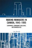 Making Managers in Canada, 1945-1995: Companies, Community Colleges, and Universities - Routledge International Studies in Business History (Hardback)