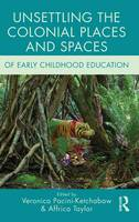 Unsettling the Colonial Places and Spaces of Early Childhood Education - Changing Images of Early Childhood (Hardback)